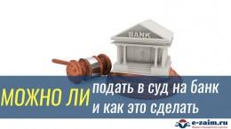 Можно ли подать в суд на банк и как это сделать