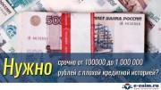 Нужно срочно от 100000 до 1000 000 рублей с плохой кредитной историей