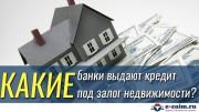 какие банки выдают кредит под залог недвижимости