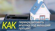 Как перекредитовать ипотеку